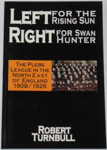 Left for the Rising Sun, Right for Swan Hunter - The Plebs League in the North East of England 1908-1926, by Robert Turnbull